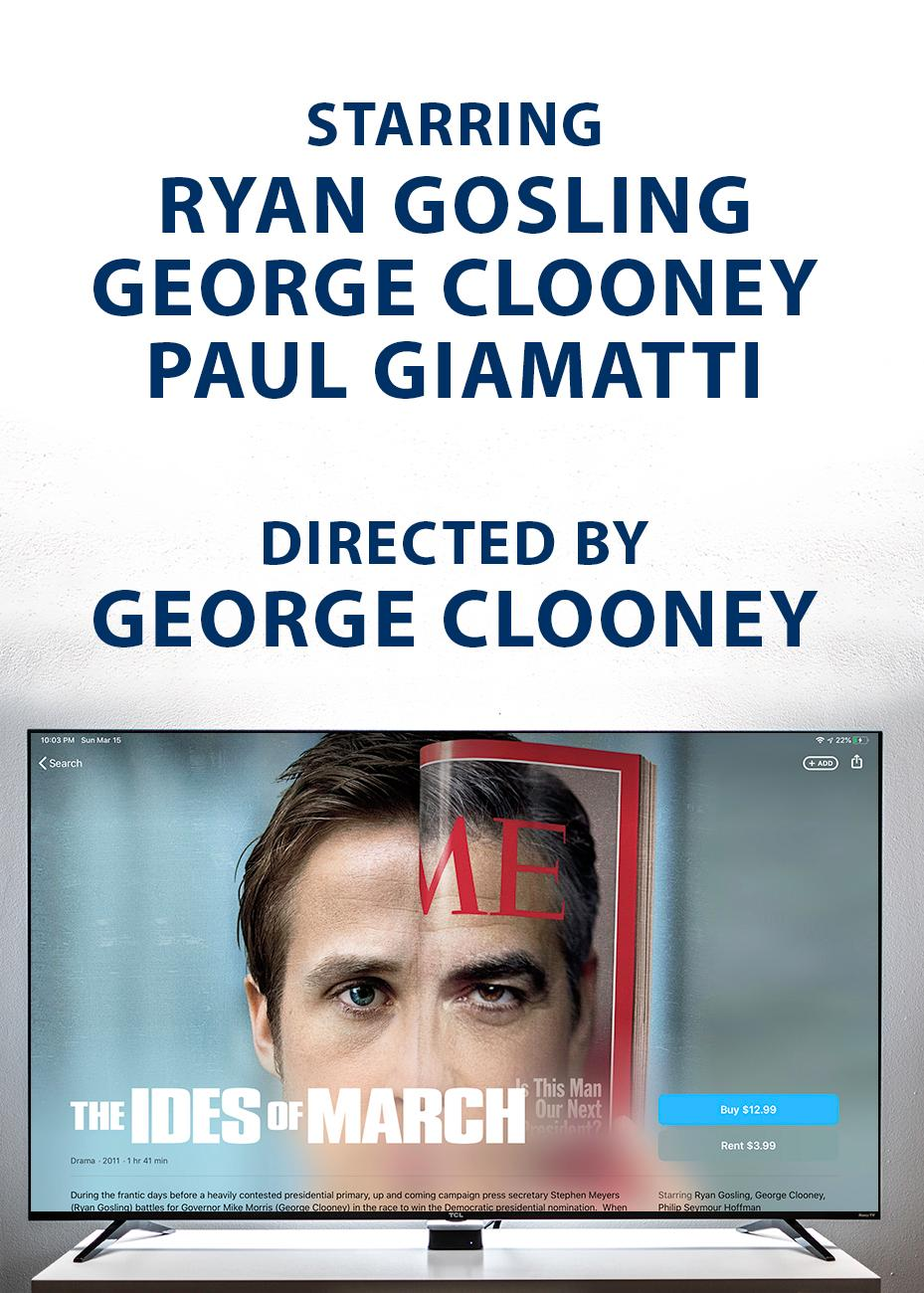 "STORY SUMMARY: (From Google) ""As Ohio's Democratic primary nears, charming Gov. Mike Morris (George Clooney) seems a shoo-in for the nomination over his opponent, Sen. Pullman (Michael Mantell). Morris' idealistic press secretary, Stephen Meyers (Ryan Gosling), believes in his candidate's integrity and the democratic process. But Meyers' meeting with Pullman's campaign manager (Paul Giamatti) and a dalliance with a young intern (Evan Rachel Wood) set in motion events that threaten Morris' election chances."" / PRICE: Rent for $3.99 / Image: iTunes, Phil Armstrong // Published: 3.16.20"